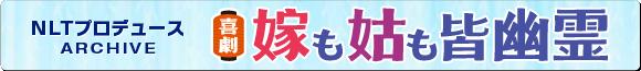 NLTプロデュース作品アーカイブ 喜劇「嫁も姑も皆幽霊」特設サイト